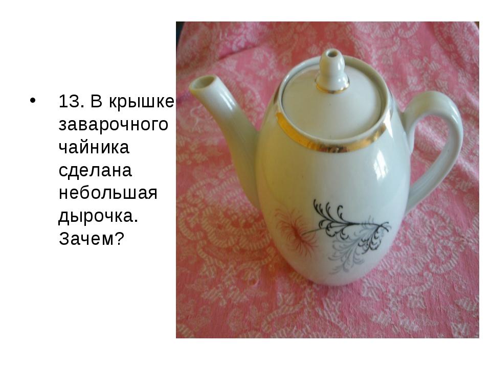 13. В крышке заварочного чайника сделана небольшая дырочка. Зачем?