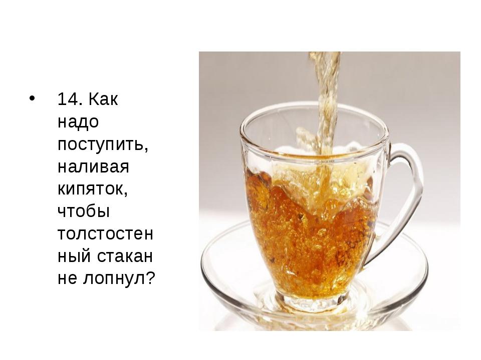 14. Как надо поступить, наливая кипяток, чтобы толстостенный стакан не лопнул?
