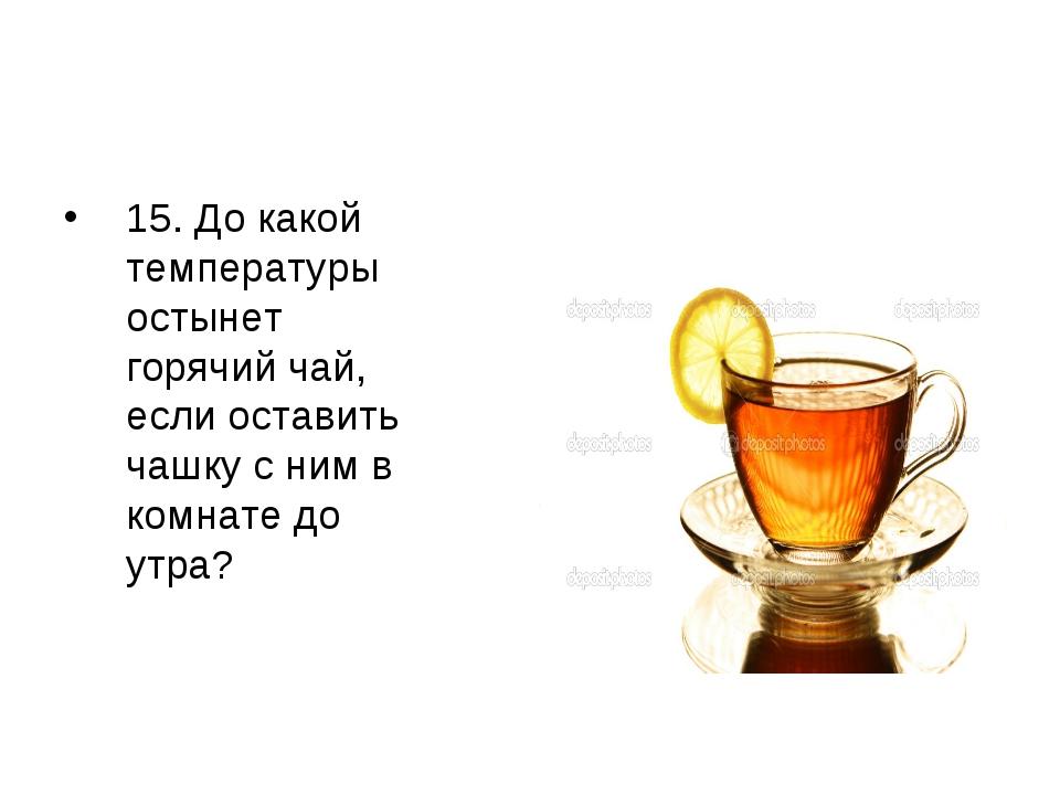 15. До какой температуры остынет горячий чай, если оставить чашку с ним в ком...