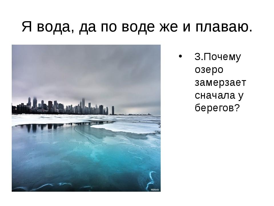 Я вода, да по воде же и плаваю. Почему озеро замерзает сначала у берегов? 3.П...