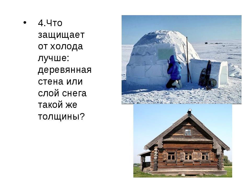 4.Что защищает от холода лучше: деревянная стена или слой снега такой же толщ...