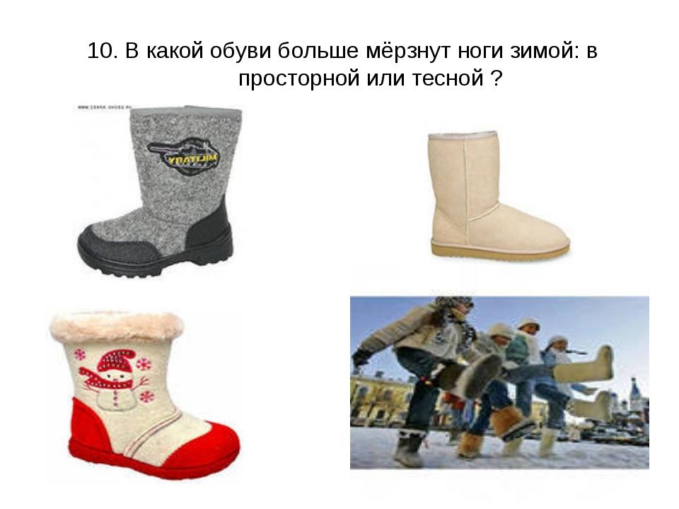 10. В какой обуви больше мёрзнут ноги зимой: в просторной или тесной ?