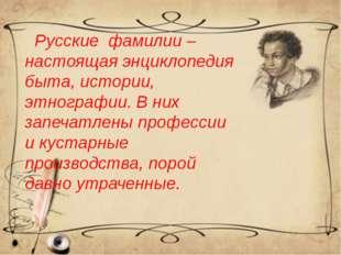 Русские фамилии – настоящая энциклопедия быта, истории, этнографии. В них за