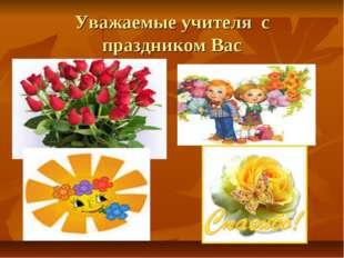 Уважаемые учителя с праздником Вас