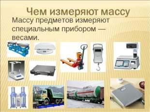 Массу предметов измеряют специальным прибором — весами.