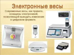Современные весы, как правило, оснащены электроникой, позволяющей выводить и