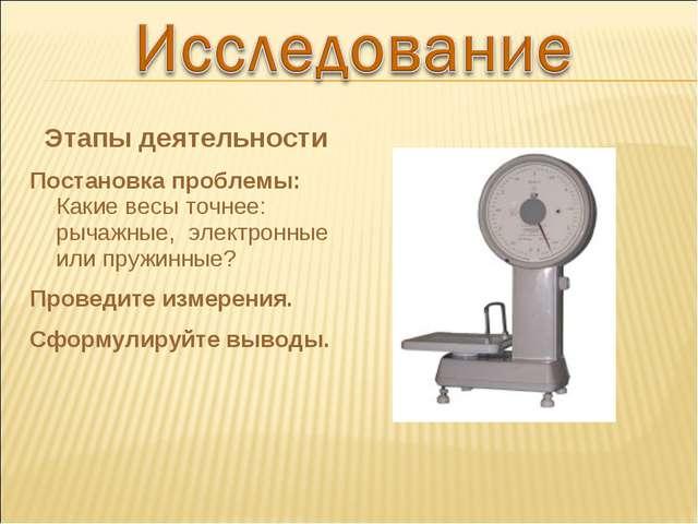 Этапы деятельности Постановка проблемы: Какие весы точнее: рычажные, электрон...