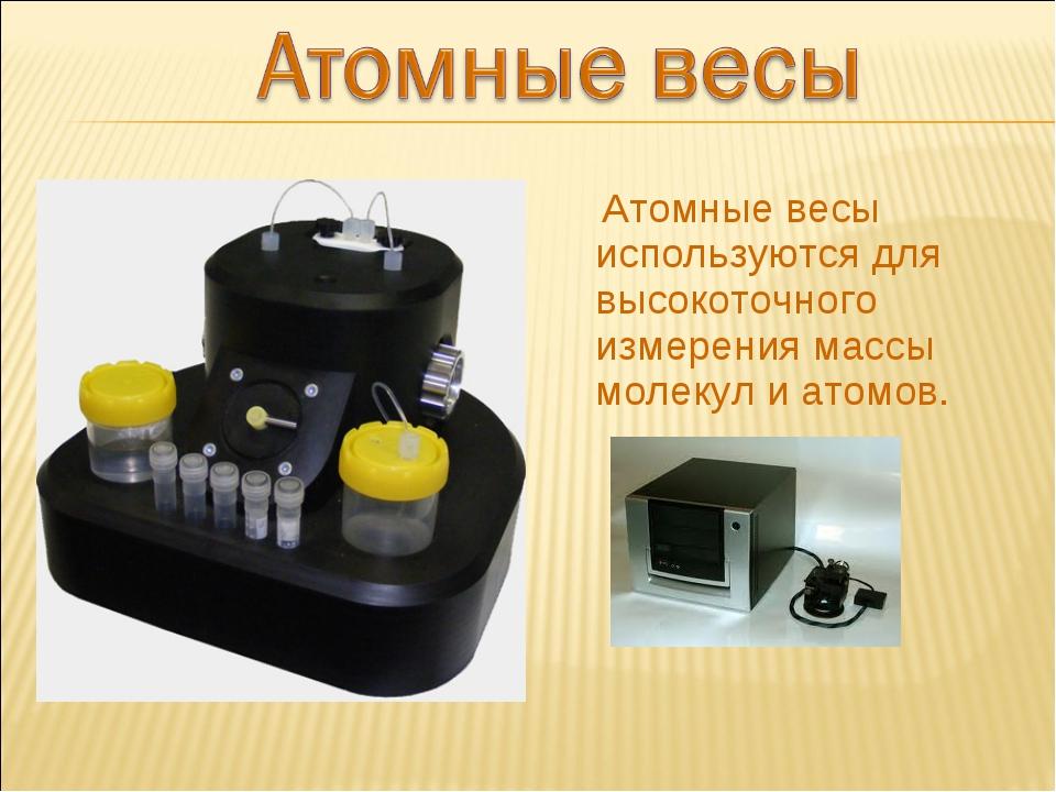 Атомные весы используются для высокоточного измерения массы молекул и атомов.