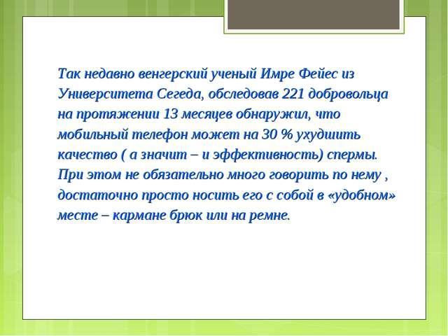 Так недавно венгерский ученый Имре Фейес из Университета Сегеда, обследовав...