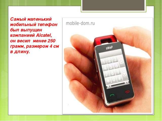 Самый маленький мобильный телефон был выпущен компанией Alcatel, он весил мен...