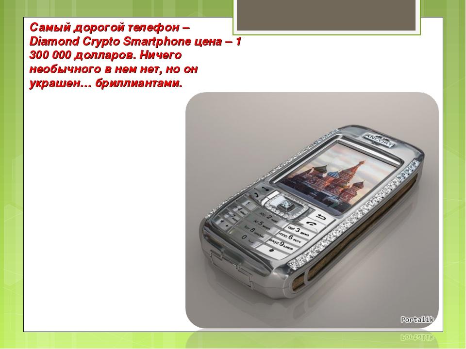 Самый дорогой телефон – Diamond Crypto Smartphone цена – 1 300 000 долларов....