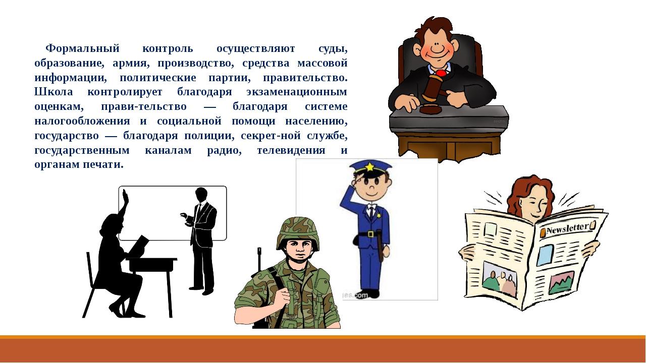 Формальный контроль осуществляют суды, образование, армия, производство, сред...