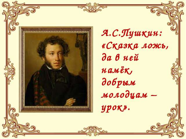 А.С.Пушкин: «Сказка ложь, да в ней намёк, добрым молодцам – урок».
