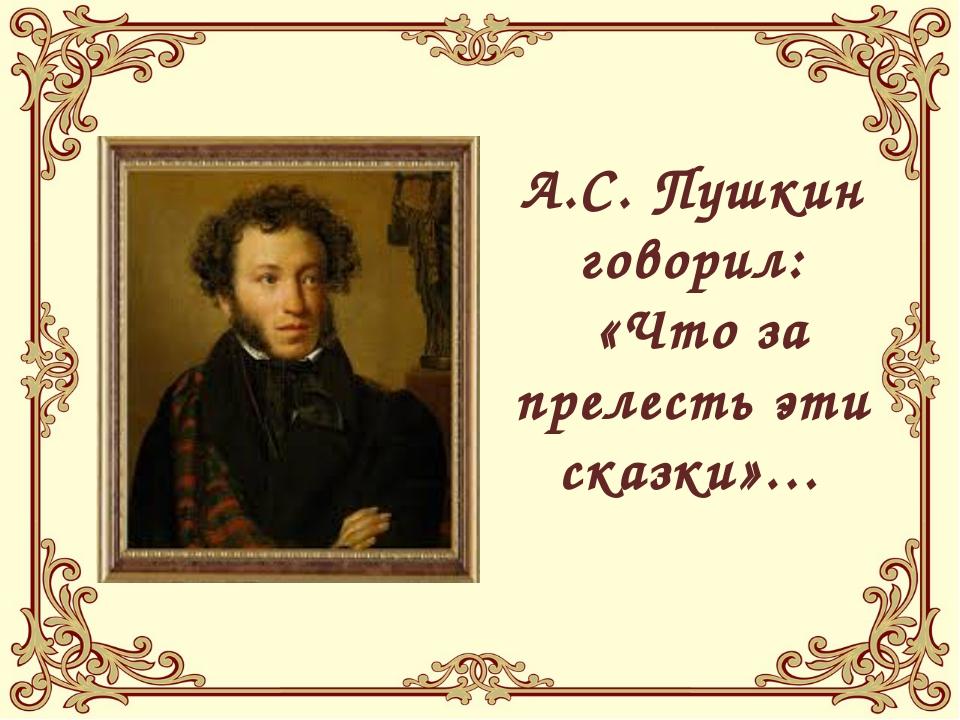А.С. Пушкин говорил: «Что за прелесть эти сказки»…