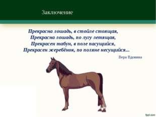 Заключение Прекрасна лошадь, в стойле стоящая, Прекрасна лошадь, по лугу летя