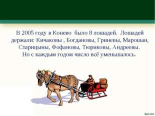 В 2005 году в Конево было 8 лошадей. Лошадей держали: Кичаковы , Богдановы, Г