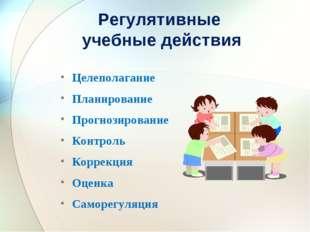 Регулятивные учебные действия Целеполагание Планирование Прогнозирование Конт