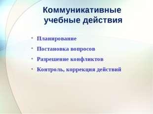 Коммуникативные учебные действия Планирование Постановка вопросов Разрешение