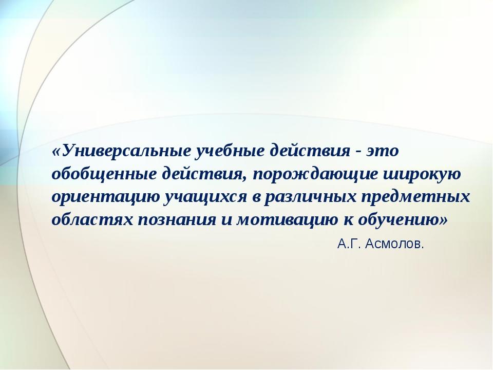 «Универсальные учебные действия - это обобщенные действия, порождающие широку...