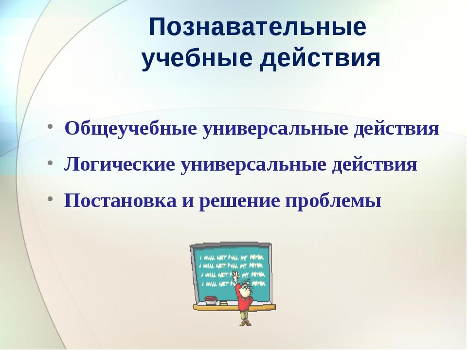Познавательные учебные действия Общеучебные универсальные действия Логические...