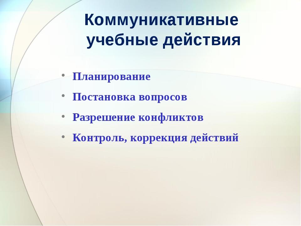 Коммуникативные учебные действия Планирование Постановка вопросов Разрешение...