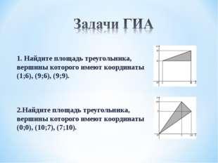 1. Найдите площадь треугольника, вершины которого имеют координаты (1;6), (9;