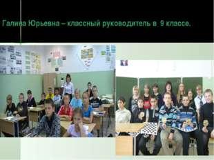 Галина Юрьевна – классный руководитель в 9 классе.