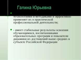 Галина Юрьевна владеет современными образовательными технологиями и методика