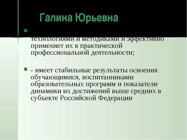 Галина Юрьевна владеет современными образовательными технологиями и методика...