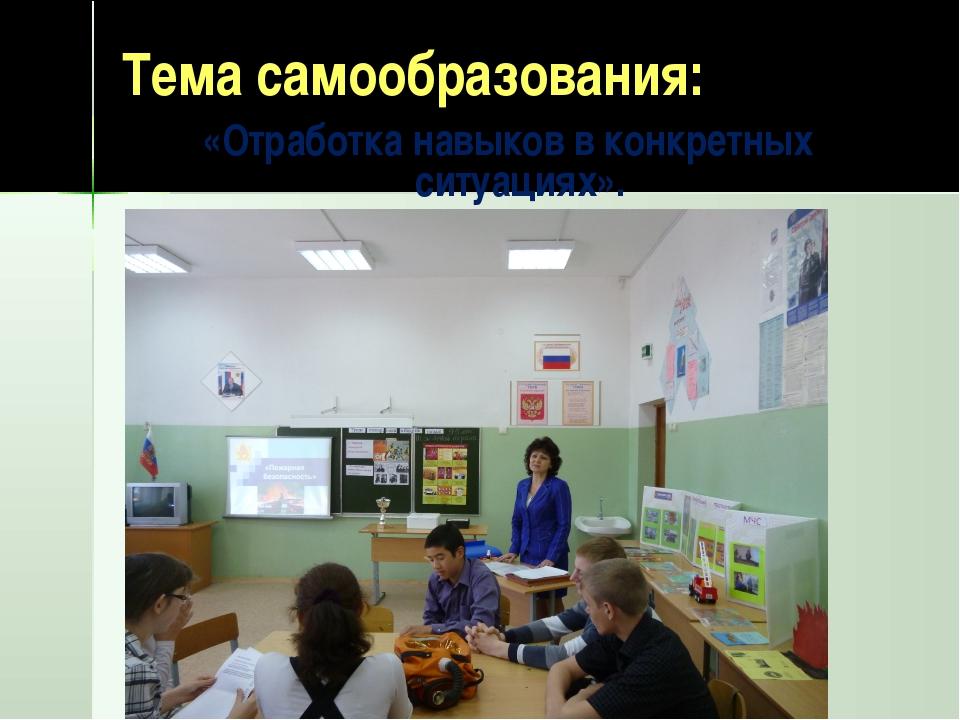 Тема самообразования: «Отработка навыков в конкретных ситуациях».