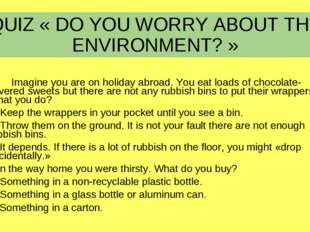 QUIZ « DO YOU WORRY ABOUT THE ENVIRONMENT? » 1.	Imagine you are on holiday ab