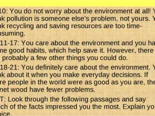 7-10: You do not worry about the environment at all! You think pollution is