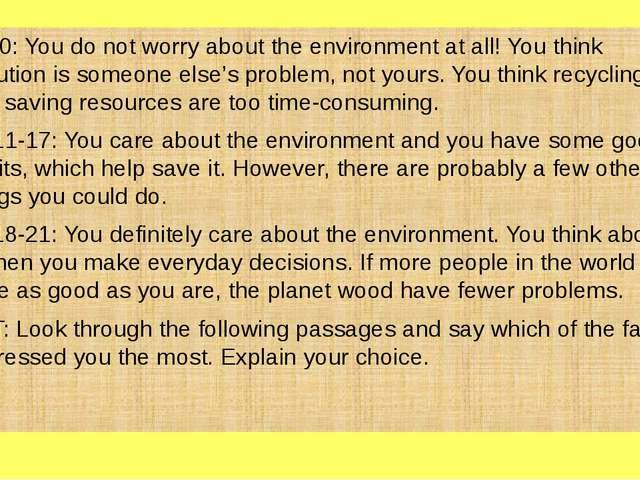 7-10: You do not worry about the environment at all! You think pollution is...