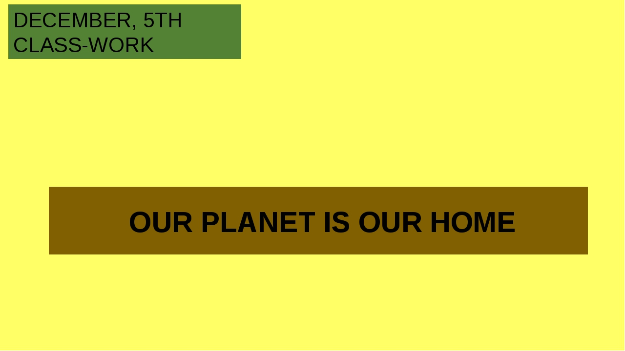 OUR PLANET IS OUR HOME DECEMBER, 5TH CLASS-WORK