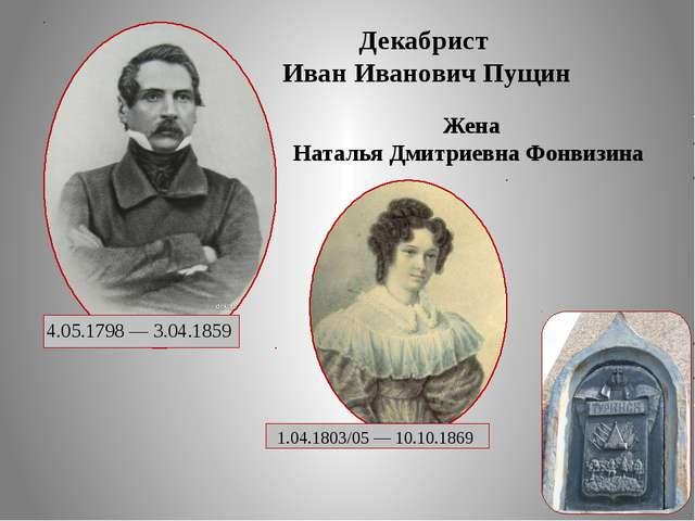 4.05.1798 — 3.04.1859 Декабрист Иван Иванович Пущин  1.04.1803/05 — 10.10.1...