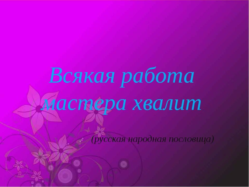 Всякая работа мастера хвалит (русская народная пословица)