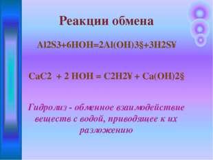 Al2S3+6HOH=2Al(OH)3↓+3H2S↑ CaC2 + 2 HOH = C2H2↑ + Ca(OH)2↓ Гидролиз - обменно