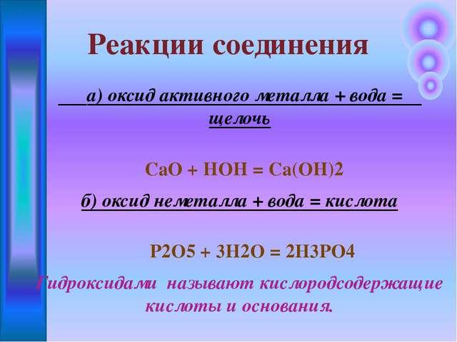 а) оксид активного металла + вода = щелочь СаО + HOH = Са(ОН)2 б) оксид неме...