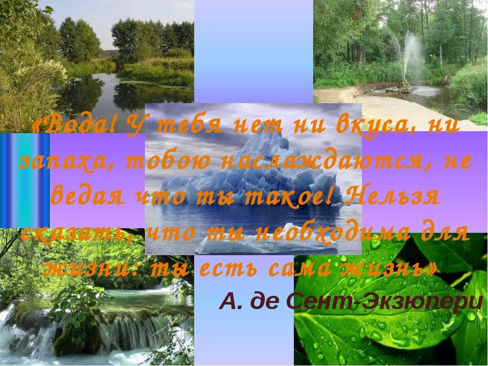 А. де Сент-Экзюпери «Вода! У тебя нет ни вкуса, ни запаха, тобою наслаждаются...