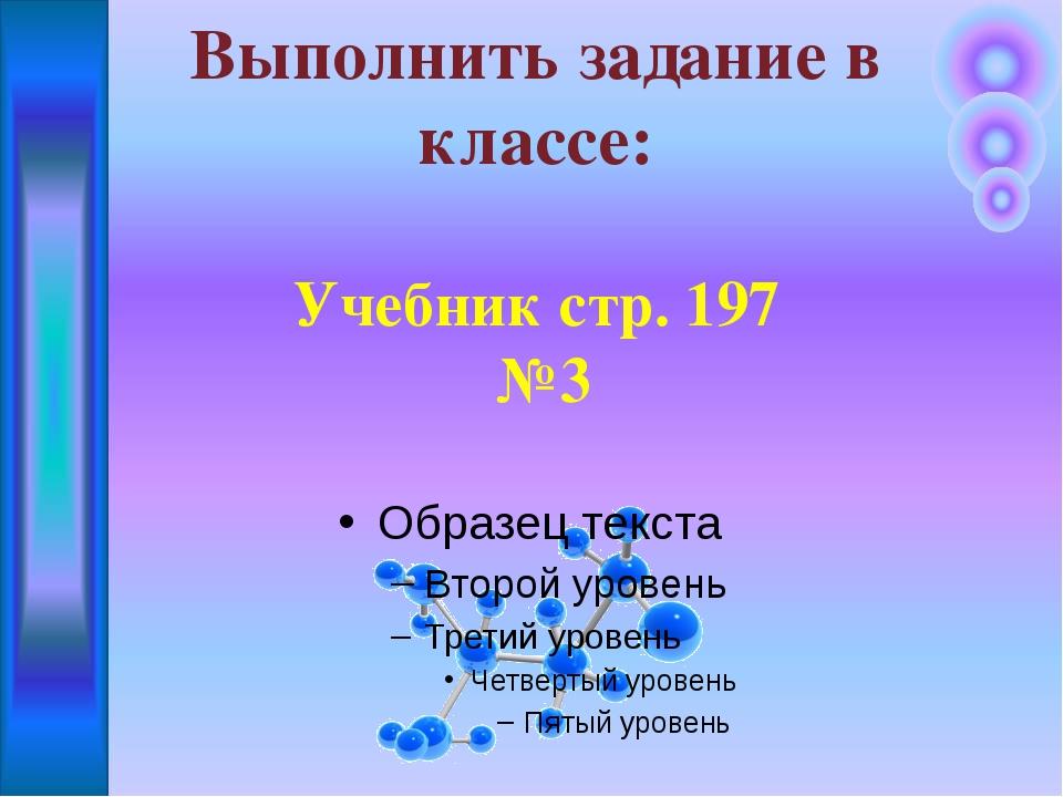 Выполнить задание в классе: Учебник стр. 197 №3