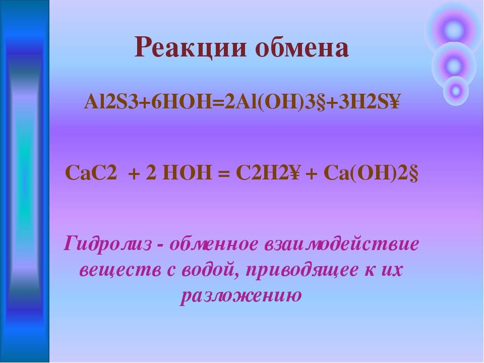 Al2S3+6HOH=2Al(OH)3↓+3H2S↑ CaC2 + 2 HOH = C2H2↑ + Ca(OH)2↓ Гидролиз - обменно...