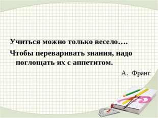 Учиться можно только весело…. Чтобы переваривать знания, надо поглощать их с