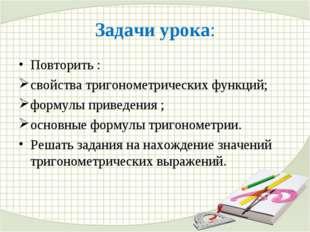 Задачи урока: Повторить : свойства тригонометрических функций; формулы привед