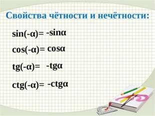 Свойства чётности и нечётности: sin(-α)= -sinα cos(-α)= cosα tg(-α)= -tgα ctg