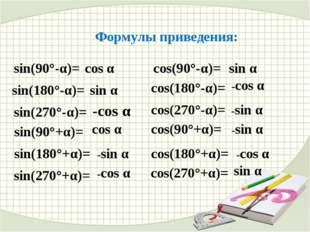 Формулы приведения: sin(90°-α)= cos α sin(180°-α)= sin α sin(270°-α)= -cos α