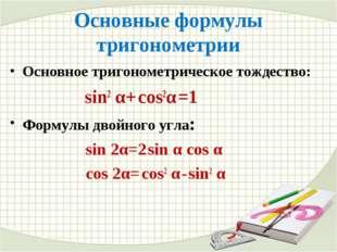 Основные формулы тригонометрии Основное тригонометрическое тождество: sin2 α+