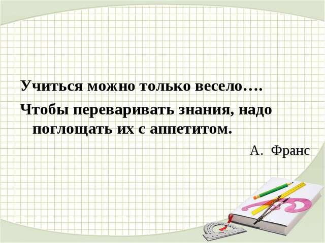 Учиться можно только весело…. Чтобы переваривать знания, надо поглощать их с...
