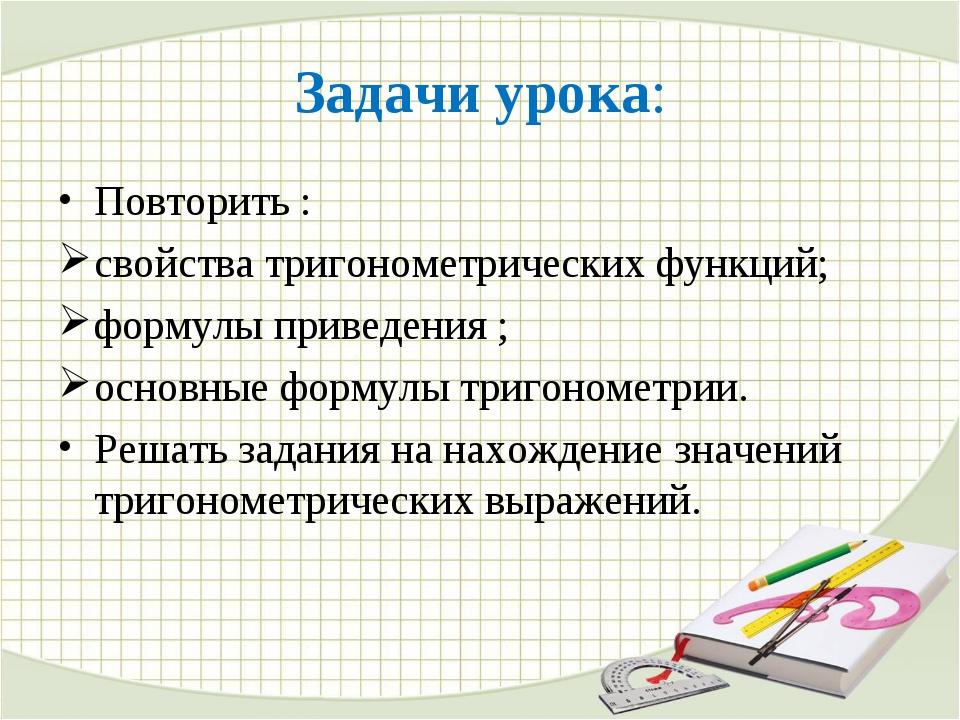 Задачи урока: Повторить : свойства тригонометрических функций; формулы привед...