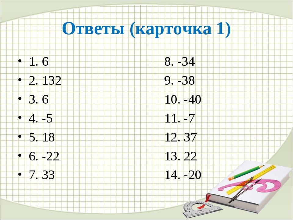 Ответы (карточка 1) 1. 68. -34 2. 132 9. -38 3. 610. -40 4. -5...