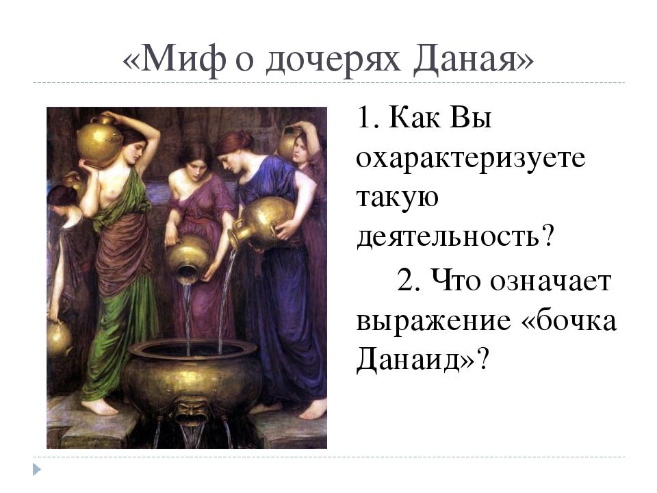«Миф о дочерях Даная» 1. Как Вы охарактеризуете такую деятельность? 2. Что оз...
